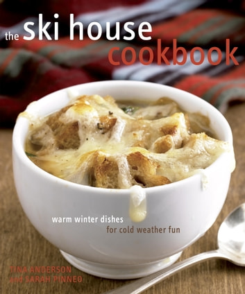 The Ski House Cookbook - Warm Winter Dishes for Cold Weather Fun ebook by Tina Anderson,Sarah Pinneo