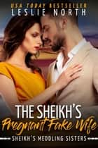 The Sheikh's Pregnant Fake Wife - Sheikh's Meddling Sisters, #3 ebook by Leslie North