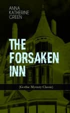 THE FORSAKEN INN (Gothic Mystery Classic) - Historical Thriller: Intriguing Novel Featuring Dark Events Surrounding a Mysterious Murder ebook by Anna Katharine Green