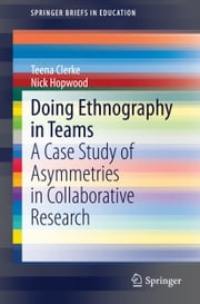 Doing Ethnography in Teams - A Case Study of Asymmetries in Collaborative Research ebook by Teena Clerke, Nick Hopwood