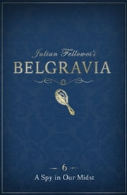 Julian Fellowes's Belgravia Episode 6 - A Spy in our Midst ebook by Julian Fellowes