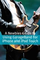 A Newbies Guide to Using GarageBand For iPhone and iPod Touch ebook by Minute Help Guides