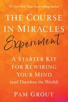 The Course in Miracles Experiment - A Starter Kit for Rewiring Your Mind (and Therefore the World) ebook by