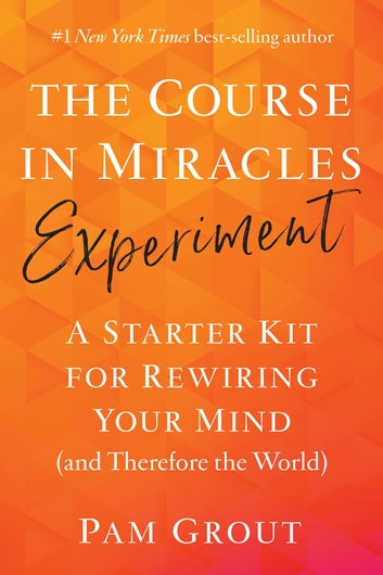 The Course in Miracles Experiment - A Starter Kit for Rewiring Your Mind (and Therefore the World) ebook by Pam Grout