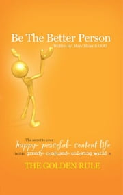 BE THE BETTER PERSON - The Secret to Your Happy Peaceful Content Life In this Greedy Confused Unloving world is THE GOLDEN RULE ebook by Mary Miner