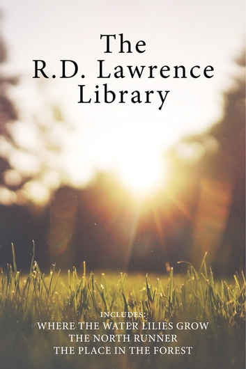The R.D. Lawrence Library - Where the Water Lilies Grow / The North Runner / The Place in the Forest ebook by Max Finkelstein,R.D. Lawrence