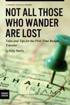 Not All Those Who Wander are Lost: Tales and Tips for the First Time Budget Traveler ebook by Koty Neelis