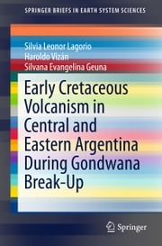 Early Cretaceous Volcanism in Central and Eastern Argentina During Gondwana Break-Up ebook by Silvia Leonor Lagorio, Haroldo Vizán, Silvana Evangelina Geuna