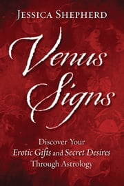 Venus Signs - Discover Your Erotic Gifts and Secret Desires Through Astrology ebook by Jessica Shepherd