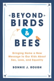 Beyond Birds and Bees - One Mom Discovers Shame-Free Ways to Teach and Talk to Our Kids about Sex ebook by Bonnie Rough