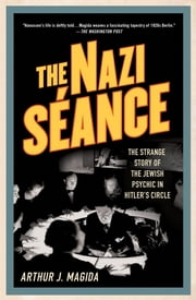 The Nazi Séance - The Strange Story of the Jewish Psychic in Hitler's Circle ebook by Arthur J. Magida