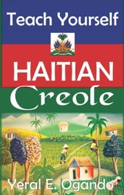 Teach Yourself Haitian Creole - Teach Yourself Haitian Creole is the ultimate proven technique for you to master Haitian Creole in less than 3 months. ebook by Yeral E. Ogando