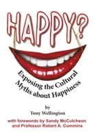 Happy? Exposing the Cultural Myths about Happiness 電子書 by Tony Wellington