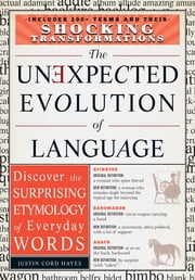 The Unexpected Evolution of Language: Discover the Surprising Etymology of Everyday Words ebook by Justin Cord Hayes