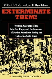 Exterminate Them: Written Accounts of the Murder, Rape, and Enslavement of Native Americans during the California Gold Rush ebook by Clifford E. Trafzer,Joel R. Hyer