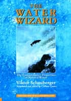 The Water Wizard – The Extraordinary Properties of Natural Water ebook by Viktor Schauberger, Callum Coats