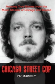 Chicago Street Cop - Amazing True Stories from the Mean Streets of Chicago and Beyond ebook by Pat McCarthy