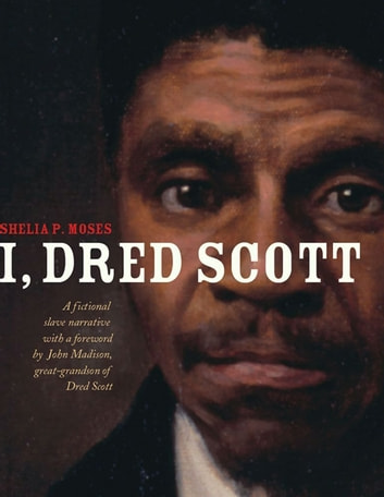 I, Dred Scott - A Fictional Slave Narrative Based on the Life and Legal Precedent of Dred Scott ebook by Shelia P. Moses