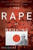 The Rape Of Nanking - The Forgotten Holocaust Of World War II ebook by Iris Chang