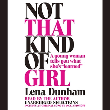 "Not That Kind of Girl - A Young Woman Tells You What She's ""Learned"" audiobook by Lena Dunham"