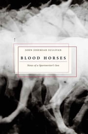 Blood Horses - Notes of a Sportswriter's Son ebook by John Jeremiah Sullivan