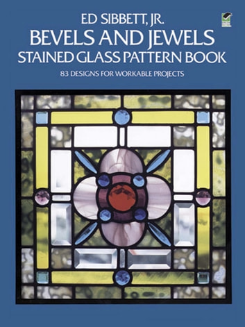 Bevels and Jewels Stained Glass Pattern Book - 83 Designs for Workable Projects ebook by Ed Sibbett Jr.