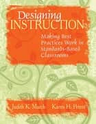 Designing Instruction - Making Best Practices Work in Standards-Based Classrooms ebook by Judith K. March, Karen H. Peters