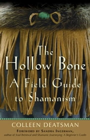 The Hollow Bone: A Field Guide to Shamanism ebook by Colleen Deatsman, Sandra Ingerman