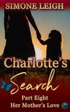 Her Mother's Love - Charlotte's Search, #8 ebook by Simone Leigh