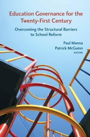 Education Governance for the Twenty-First Century - Overcoming the Structural Barriers to School Reform ebook by Paul Manna,Patrick McGuinn