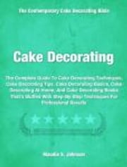 Cake Decorating - The Complete Guide To Cake Decorating Techniques, Cake Decorating Tips, Cake Decorating Basics, Cake Decorating At Home, And Cake Decorating Books That's Stuffed With Step-By-Step Techniques For Professional Results ebook by Maudie Johnson