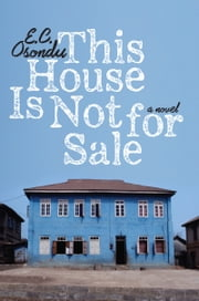 This House Is Not For Sale - A Novel ebook by E.C. Osondu
