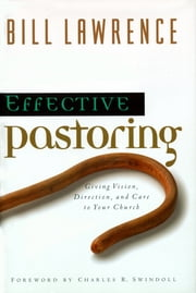 Effective Pastoring - Giving Vision, Direction, and Care to Your Church ebook by Bill Lawrence,Charles R. Swindoll