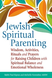 Jewish Spiritual Parenting - Wisdom, Activities, Rituals and Prayers for Raising Children with Spiritual Balance and Emotional Wholeness ebook by Rabbi Paul Kipnes,Michelle November,MSSW