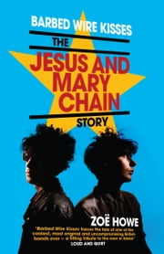 Barbed Wire Kisses - The Jesus and Mary Chain Story ebook by Zoë Howe