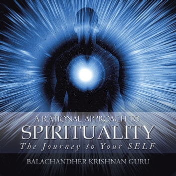 A Rational Approach to Spirituality - The Journey to Your Self ebook by Balachandher Krishnan Guru