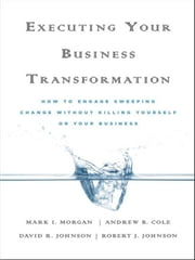Executing Your Business Transformation - How to Engage Sweeping Change Without Killing Yourself Or Your Business ebook by Andrew Cole,Dave Johnson,Rob Johnson,Mark  Morgan