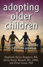 Adopting Older Children - A Practical Guide to Adopting and Parenting Children Over Age Four ebook by Stephanie Bosco-Ruggiero, Gloria Russo Wassell, Victor Groza