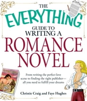 The Everything Guide to Writing a Romance Novel - From writing the perfect love scene to finding the right publisher--All you need to fulfill your dreams ebook by Christie Craig, Faye Hughes