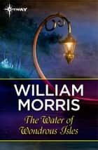 The Water of Wondrous Isles ebook by William Morris