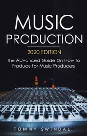 Music Production, 2020 Edition: The Advanced Guide On How to Produce for Music Producers ebook by Tommy Swindali