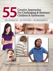 55 Creative Approaches for Challenging & Resistant Children & Adolescents - Techniques, Activities, Worksheets ebook by Susan P. Epstein Lcsw