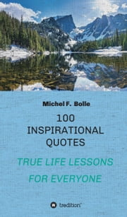 100 INSPIRATIONAL QUOTES - TRUE LIFE LESSONS FOR EVERYONE ebook by Michel F. Bolle