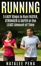 Running: 5 Easy Steps to Run Faster, Stronger & Safer in the Least Amount of Time ebook by Natalee Pena