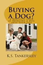 Buying a Dog? A Realistic Look at Bringing A Dog into your Life ebook by K.S. Tankersley