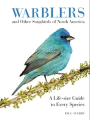 Warblers and Other Songbirds of North America - A Life-size Guide to Every Species ebook by Paul Sterry