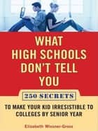 What High Schools Don't Tell You (And Other Parents Don't Want You toKnow) ebook by Elizabeth Wissner-Gross