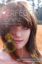 To Be Perfectly Honest - A Novel Based on an Untrue Story ebook by Sonya Sones