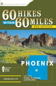 60 Hikes Within 60 Miles: Phoenix - Including Tempe, Scottsdale, and Glendale ebook by Charles Liu