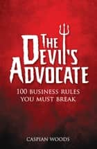 The Devil's Advocate - The 100 Commandments You Must Break in Business ebook by Caspian Woods
